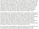 <p>Seventh-Day Adventism cannot change its views on the Catholic Church being the Whore of Babylon without admitting that it was wrong on Sunday worship. It cannot admit that Sunday worship is not the mark of the beast without changing its views on the Jewish Sabbath. Seventh-Day Adventism cannot cease to be anti-Catholic without ceasing to be Seventh-Day Adventism.</p> <p>……NIHIL OBSTAT: I have concluded that the materials presented in this work are free of doctrinal or moral errors. Bernadeane Carr, STL, Censor Librorum, August 10, 2004</p> <p>http://www.catholic.com/tracts/seventh-day-adventism</p>
