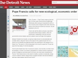 <p>QUITO, Ecuador (AP) — Pope Francis wraps up the first leg of a three-nation South American pilgrimage Wednesday after issuing an impassioned call for a new economic and ecological world order where the goods of the Earth are shared by everyone, not just exploited by the rich.</p> <p>http://www.detroitnews.com/story/news/world/2015/07/08/pope-south-america/29853197/</p>