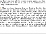 <p>Thus we should learn to view our death in the right light, that we need not become alarmed on account of it, as unbelief does; because in Christ indeed  it is not death, but a fine, sweet and brief sleep which brings us relief of this veil of tears, from sin, and from the fear and extremity of real death, and from all the misfortunes of this life. And we shall be secure and, without care, rest sweetly and gently for a brief moment as on a sofa, until the time when He shall awaken us, together with all his dear children, to His eternal glory and joy.</p> <p>Martin Luther, John Nicolas Lenker (trans), The <em>Complete Sermons of Martin Luther</em> Volume 5 (Delmarva Publications, Inc., 2014) https://books.google.ca/books?id=szjOBgAAQBAJ</p>
